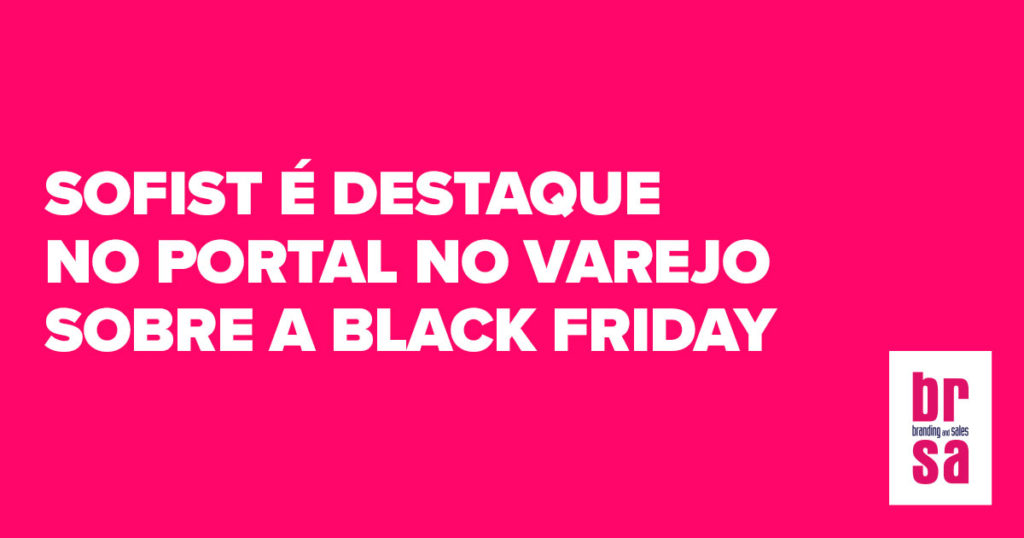 Sofist - Cliente BRSA - Branding and Sales é destaque no portal No Varejo sobre Black Friday