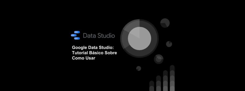 Google Data Studio: Tutorial Básico Sobre Como Usar