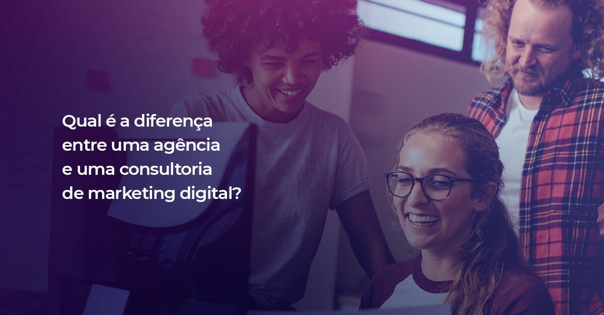 Qual é a diferença entre uma agência e uma consultoria de marketing digital?