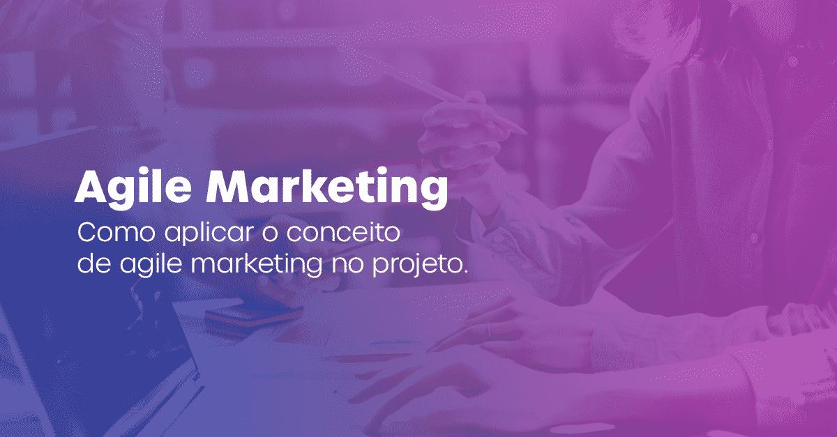 Agile Marketing: o que é e como aplicar na gestão do seu projeto